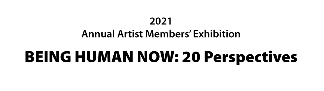 2021 Annual Artist Members Exhibition: Being Human Now: Twenty Perspectives