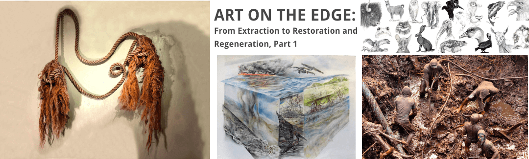 ART ON THE EDGE: From Extraction to Restoration and Regeneration, Part 1